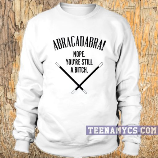Abracadabra! Nope, You're Still A Bitch Sweatshirt