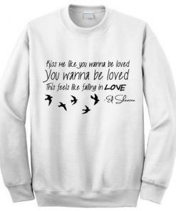 Ed Sheeran Kiss me like you wanna be loved Sweatshirt
