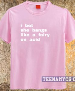 I bet she bangs like a fairy on acid t-shirt