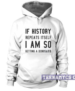 If history repeat itself I am so getting a dinosaur hoodie