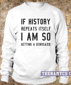 If history repeat itself I am so getting a dinosaur sweatshirt