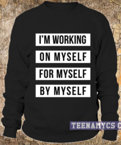 I'm working on myself for myself by myself Sweatshirt