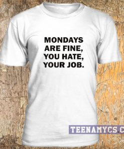 Mondays are fine, you hate, your job t-shirt