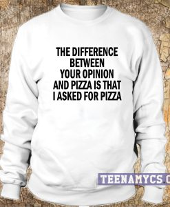 The difference between your opinion and pizza Sweatshirt