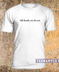 Till death we do art t-shirt