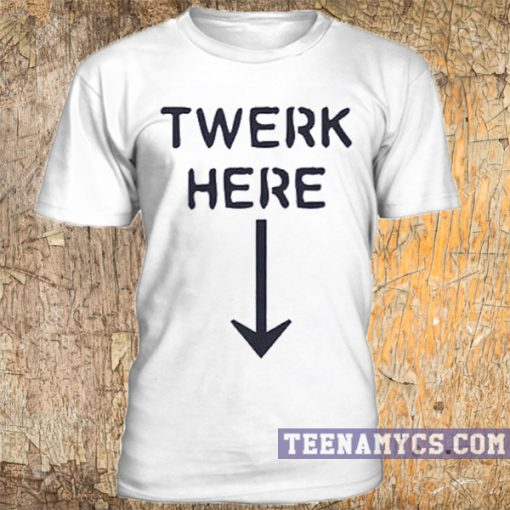 Twerk here t-shirt