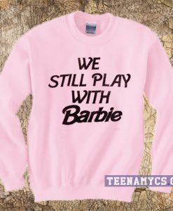 We Still Play With Barbie Sweatshirt