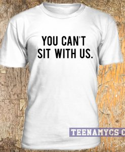 You Cant Sit With Us Mean Girls T Shirt