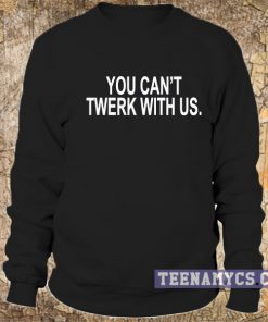 You can't twerk with us Sweatshirt