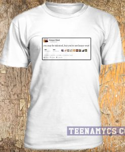 You may be talented, but you're not kanye west tweet t-shirt