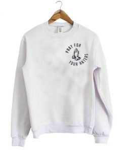 Pray For Your Haters Sweatshirt