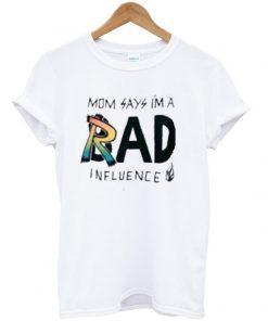 Mom Says I'm a Rad Influence T-shirt