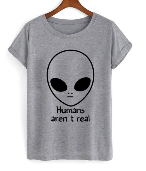 Humans Aren't Real T-shirt
