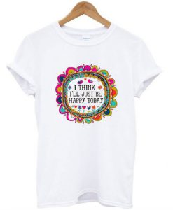 I Think I'll Just be Happy Today T-Shirt