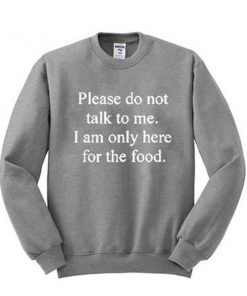 Please don't talk to me I am only here for the food sweatshirt