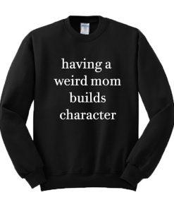 Having A Weird Mom Builds Character Sweatshirt