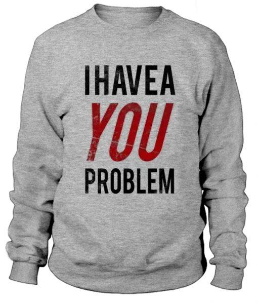 I Have a Problem Sweatshirt